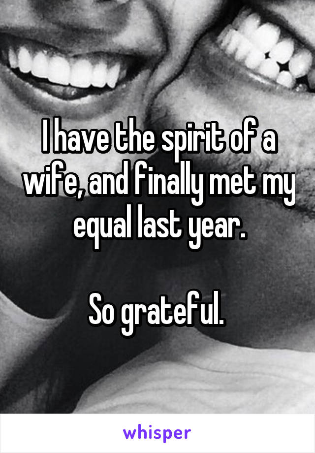 I have the spirit of a wife, and finally met my equal last year.  So grateful.