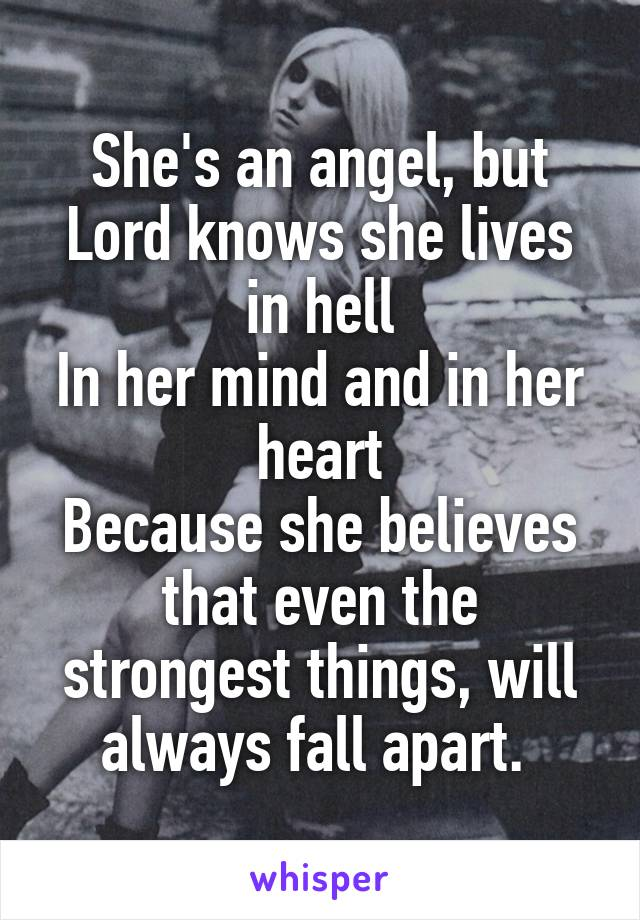She's an angel, but Lord knows she lives in hell In her mind and in her heart Because she believes that even the strongest things, will always fall apart.