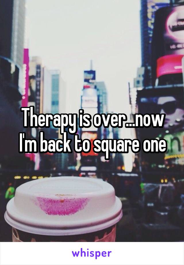 Therapy is over...now I'm back to square one