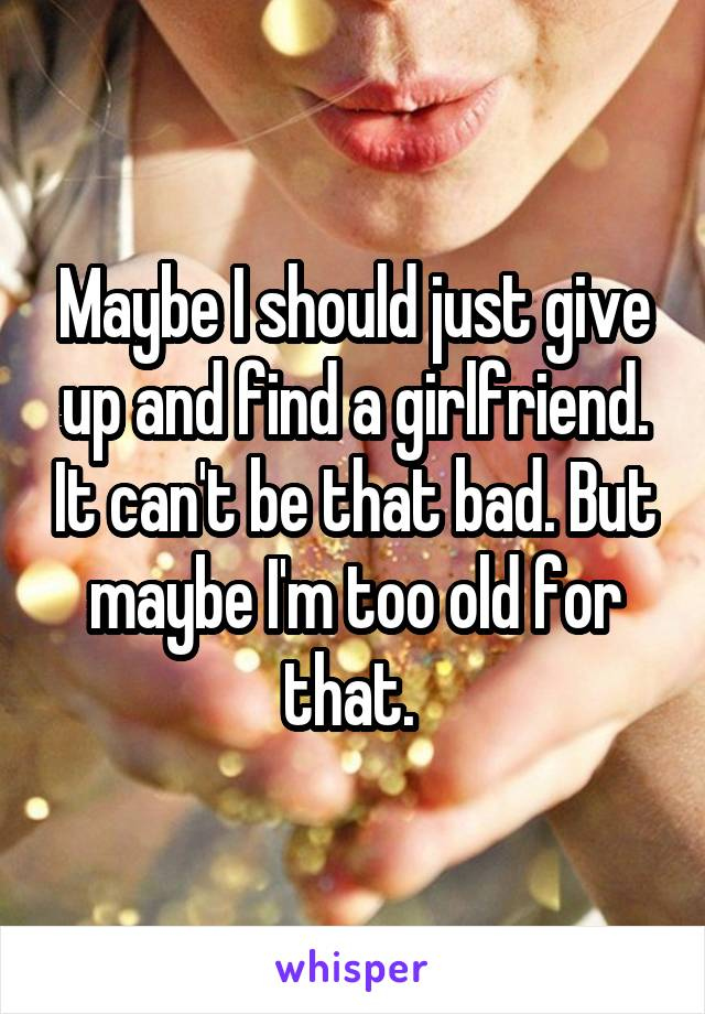 Maybe I should just give up and find a girlfriend. It can't be that bad. But maybe I'm too old for that.