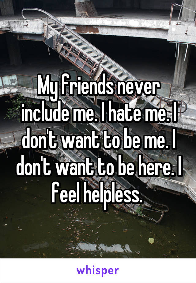 My friends never include me. I hate me. I don't want to be me. I don't want to be here. I feel helpless.
