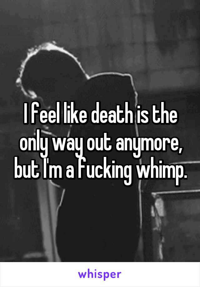 I feel like death is the only way out anymore, but I'm a fucking whimp.