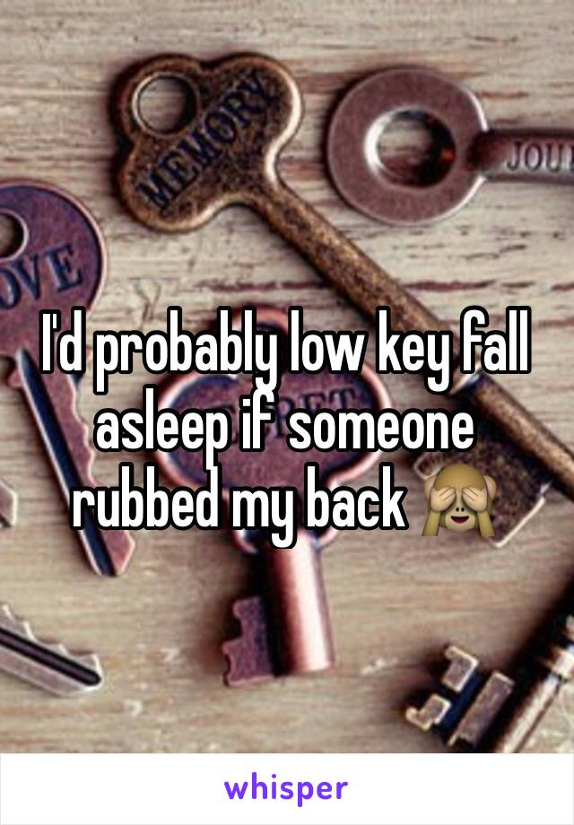 I'd probably low key fall asleep if someone rubbed my back 🙈
