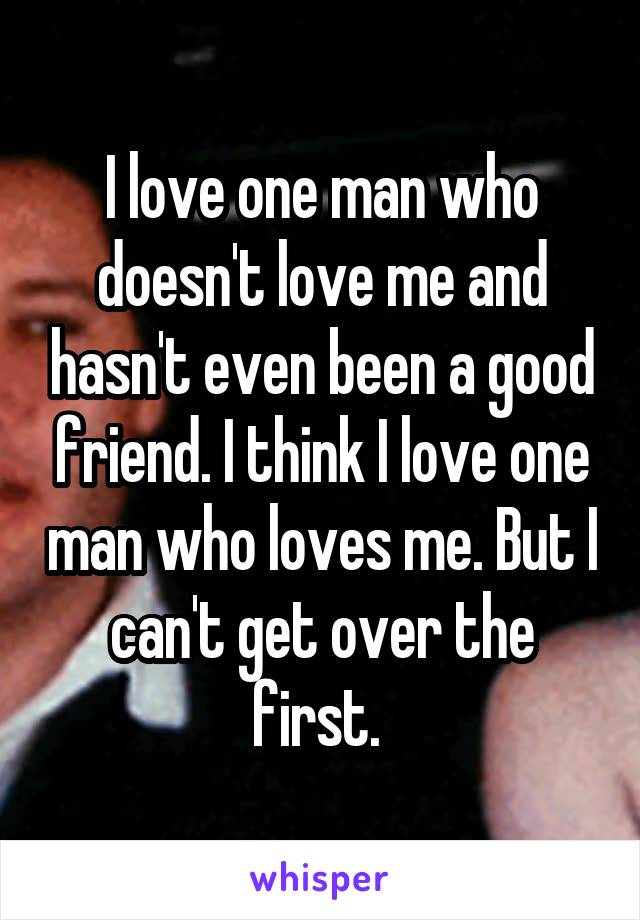 I love one man who doesn't love me and hasn't even been a good friend. I think I love one man who loves me. But I can't get over the first.
