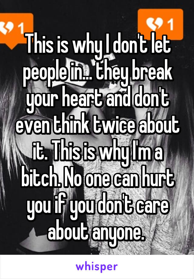 This is why I don't let people in... they break your heart and don't even think twice about it. This is why I'm a bitch. No one can hurt you if you don't care about anyone.