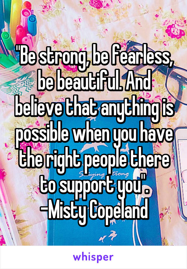 """Be strong, be fearless, be beautiful. And believe that anything is possible when you have the right people there to support you"". -Misty Copeland"