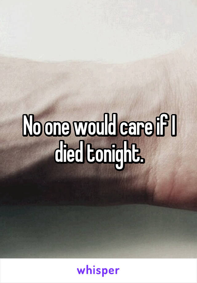 No one would care if I died tonight.