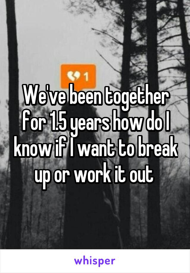 We've been together for 1.5 years how do I know if I want to break up or work it out