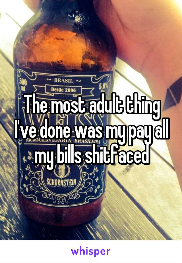 The most adult thing I've done was my pay all my bills shitfaced