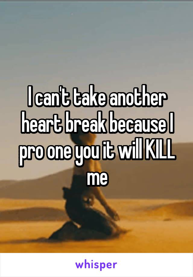 I can't take another heart break because I pro one you it will KILL me