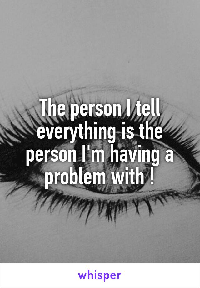 The person I tell everything is the person I'm having a problem with !