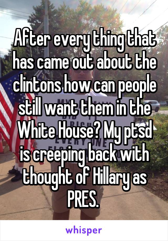 After every thing that has came out about the clintons how can people still want them in the White House? My ptsd is creeping back with thought of Hillary as PRES.