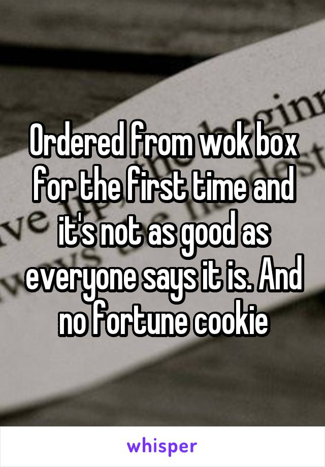 Ordered from wok box for the first time and it's not as good as everyone says it is. And no fortune cookie