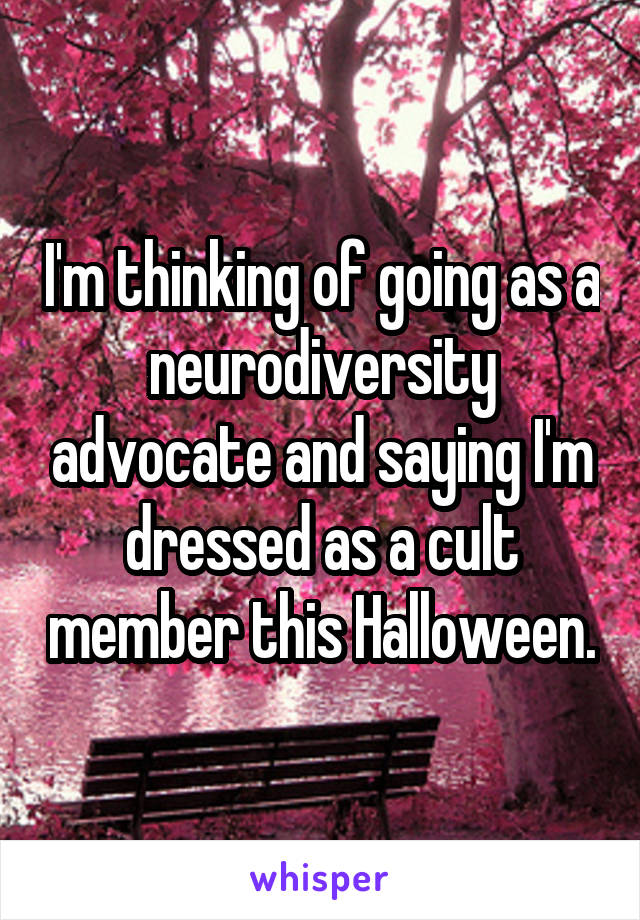 I'm thinking of going as a neurodiversity advocate and saying I'm dressed as a cult member this Halloween.