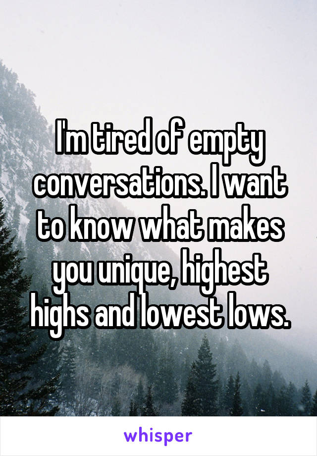 I'm tired of empty conversations. I want to know what makes you unique, highest highs and lowest lows.