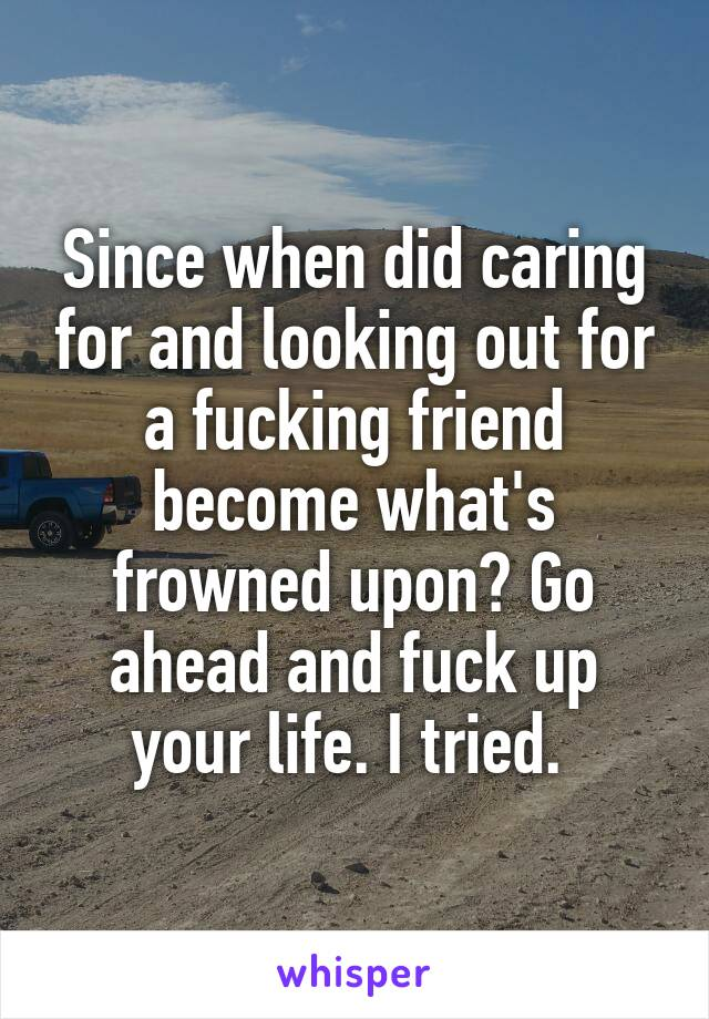Since when did caring for and looking out for a fucking friend become what's frowned upon? Go ahead and fuck up your life. I tried.