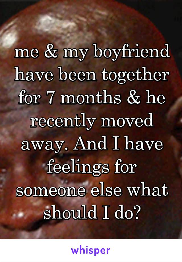 me & my boyfriend have been together for 7 months & he recently moved away. And I have feelings for someone else what should I do?