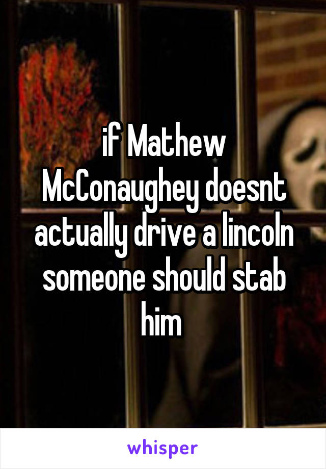 if Mathew McConaughey doesnt actually drive a lincoln someone should stab him