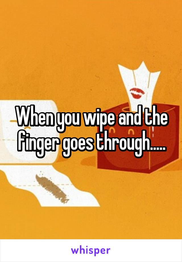 When you wipe and the finger goes through.....