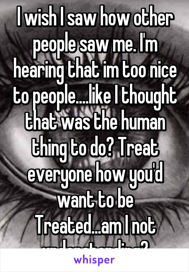 I wish I saw how other people saw me. I'm hearing that im too nice to people....like I thought that was the human thing to do? Treat everyone how you'd want to be Treated...am I not understanding?