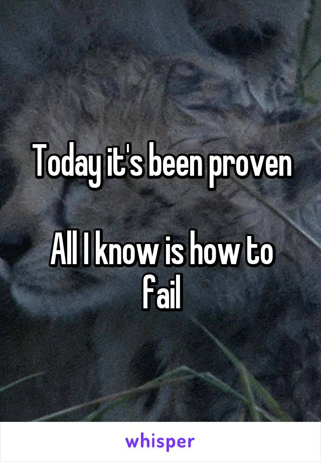 Today it's been proven  All I know is how to fail