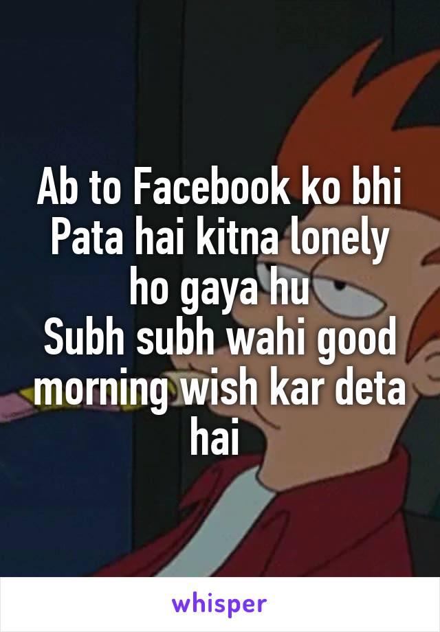 Ab to Facebook ko bhi Pata hai kitna lonely ho gaya hu Subh subh wahi good morning wish kar deta hai
