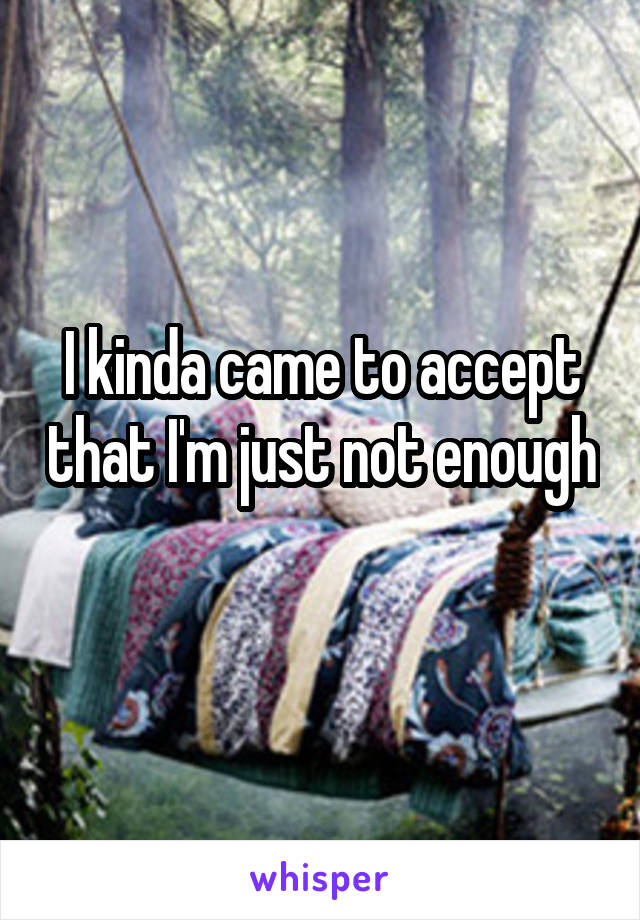 I kinda came to accept that I'm just not enough