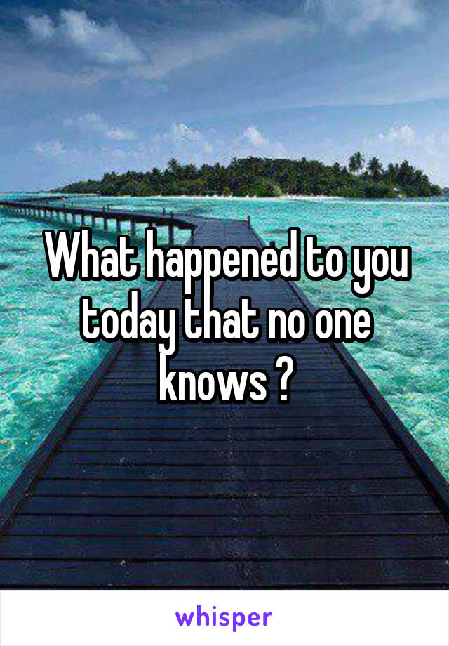 What happened to you today that no one knows ?