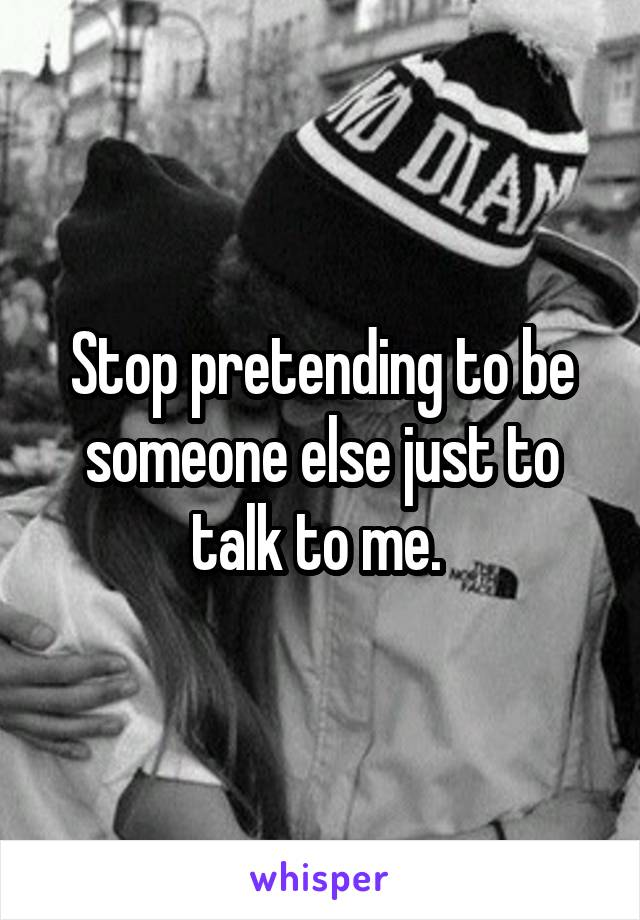 Stop pretending to be someone else just to talk to me.