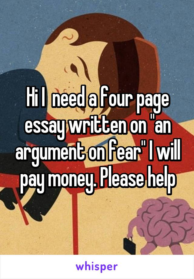 "Hi I  need a four page essay written on ""an argument on fear"" I will pay money. Please help"