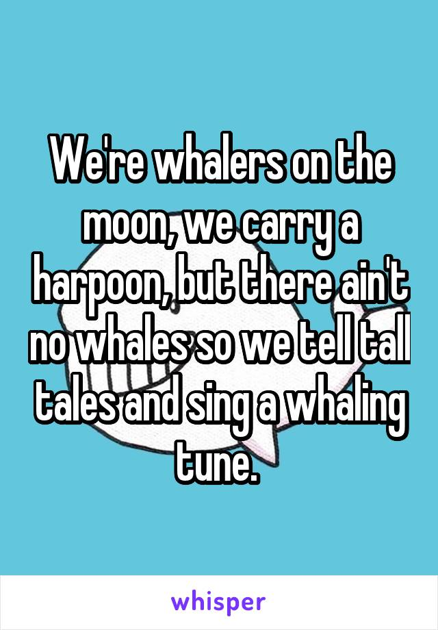 We're whalers on the moon, we carry a harpoon, but there ain't no whales so we tell tall tales and sing a whaling tune.