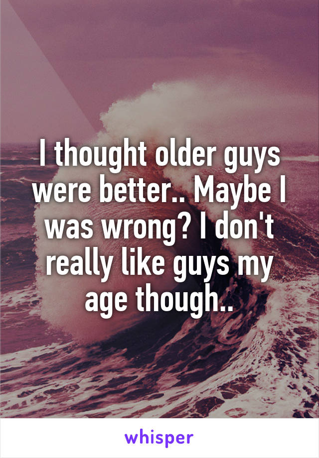 I thought older guys were better.. Maybe I was wrong? I don't really like guys my age though..