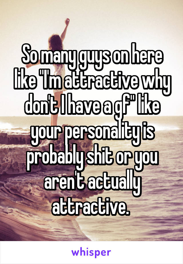 """So many guys on here like """"I'm attractive why don't I have a gf"""" like your personality is probably shit or you aren't actually attractive."""