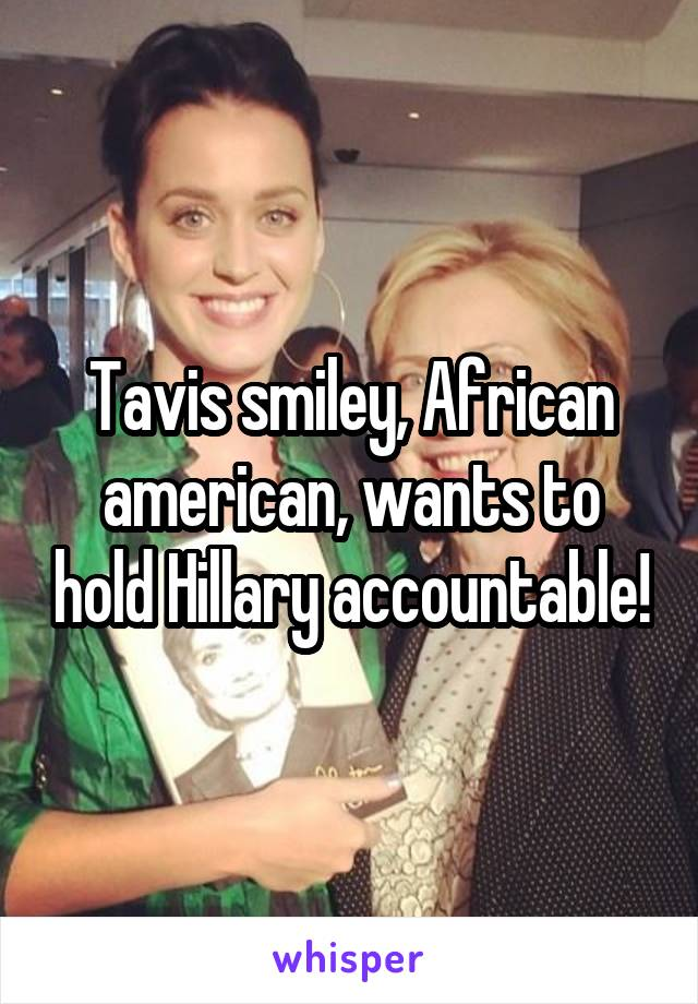 Tavis smiley, African american, wants to hold Hillary accountable!