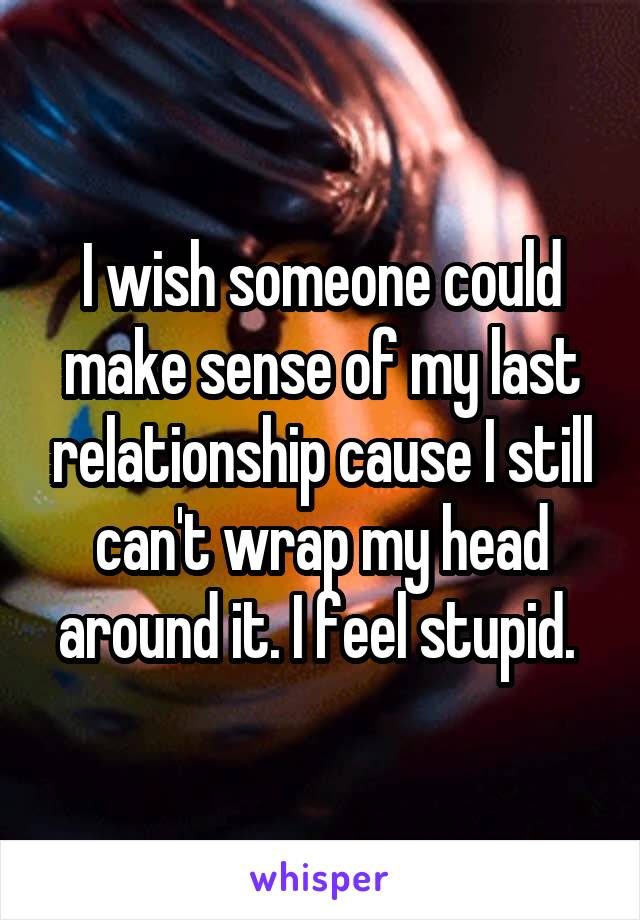 I wish someone could make sense of my last relationship cause I still can't wrap my head around it. I feel stupid.