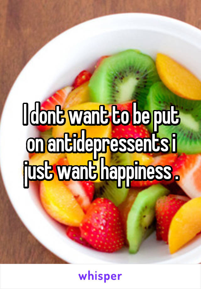 I dont want to be put on antidepressents i just want happiness .