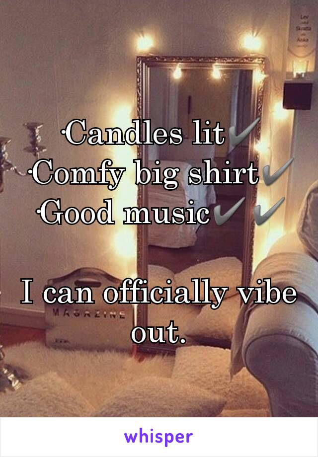 ·Candles lit✔ ·Comfy big shirt✔ ·Good music✔✔  I can officially vibe out.