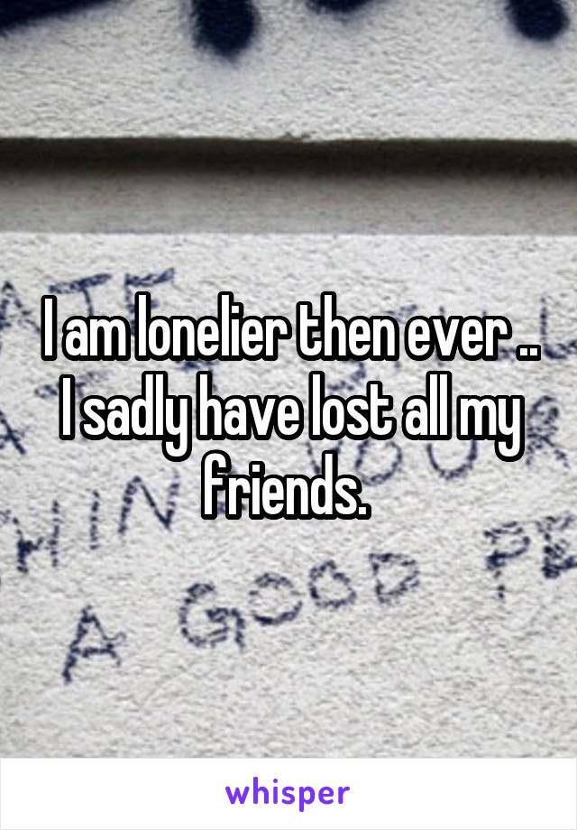 I am lonelier then ever .. I sadly have lost all my friends.
