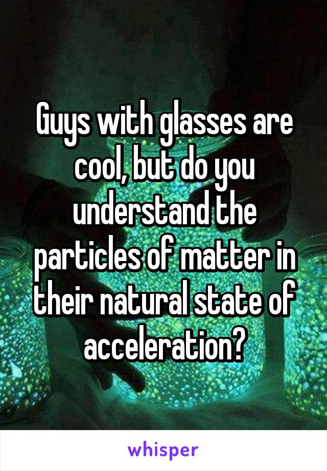 Guys with glasses are cool, but do you understand the particles of matter in their natural state of acceleration?