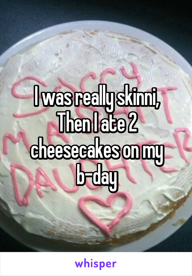 I was really skinni, Then I ate 2 cheesecakes on my b-day
