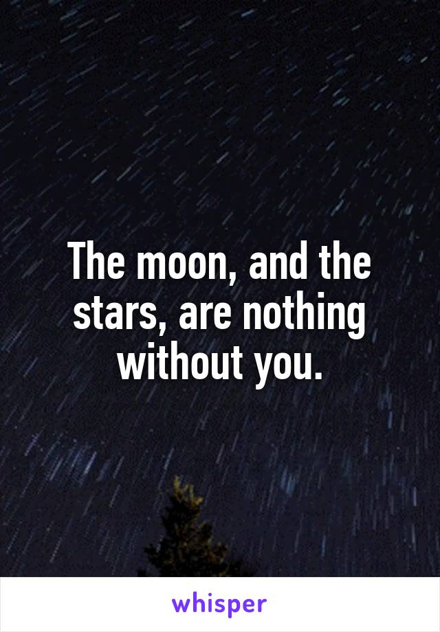 The moon, and the stars, are nothing without you.