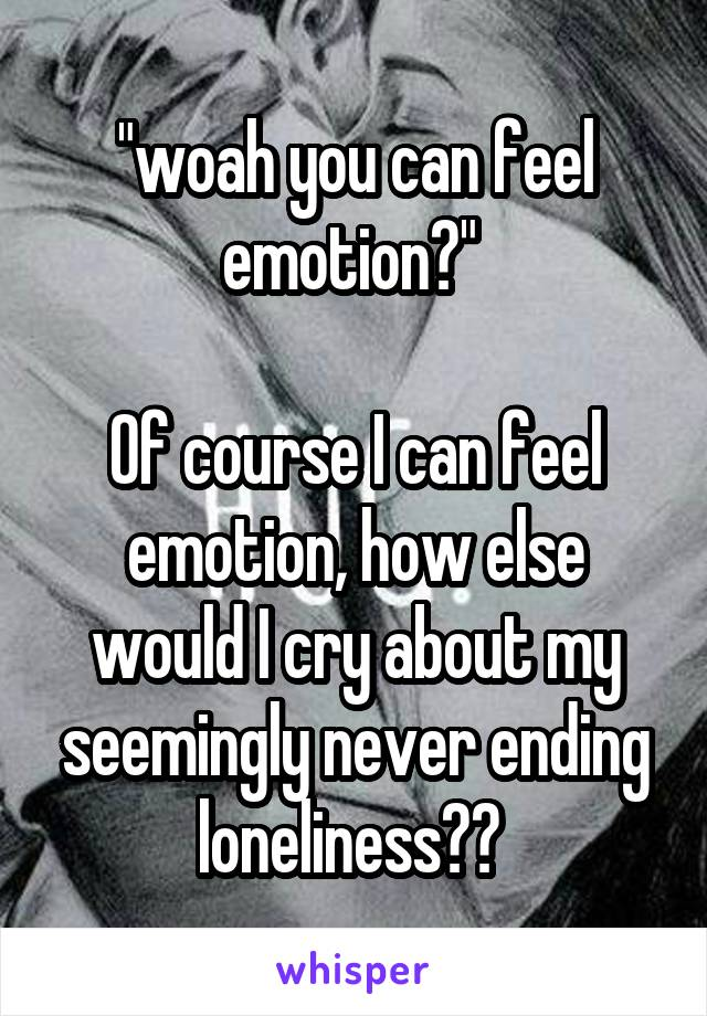 """""""woah you can feel emotion?""""   Of course I can feel emotion, how else would I cry about my seemingly never ending loneliness??"""