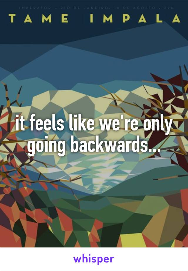 it feels like we're only going backwards...