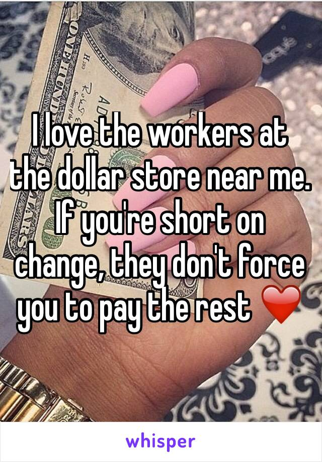 I love the workers at the dollar store near me. If you're short on change, they don't force you to pay the rest ❤️