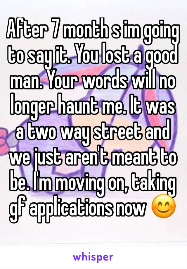 After 7 month s im going to say it. You lost a good man. Your words will no longer haunt me. It was a two way street and we just aren't meant to be. I'm moving on, taking gf applications now 😊