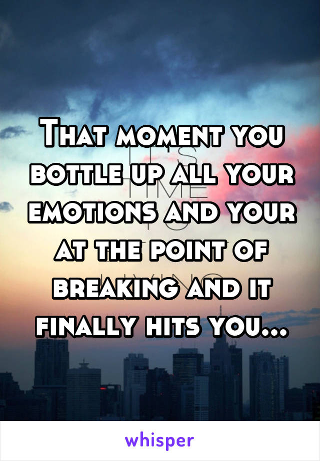 That moment you bottle up all your emotions and your at the point of breaking and it finally hits you...