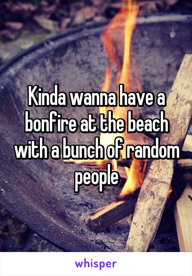 Kinda wanna have a bonfire at the beach with a bunch of random people