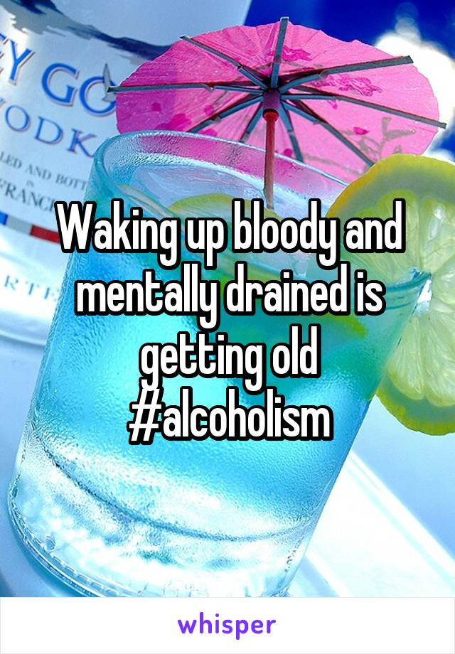 Waking up bloody and mentally drained is getting old #alcoholism