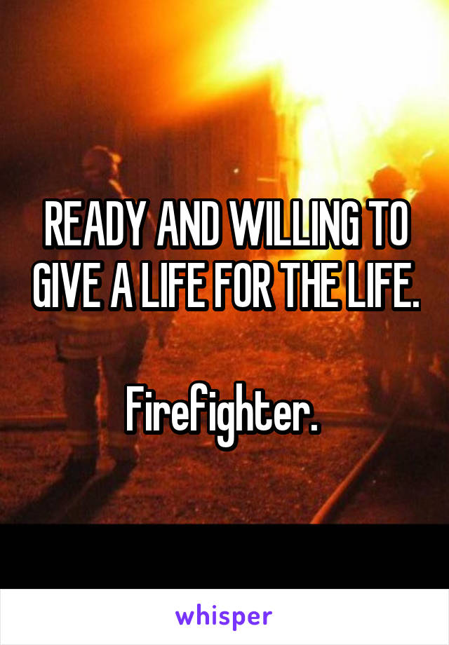 READY AND WILLING TO GIVE A LIFE FOR THE LIFE.  Firefighter.
