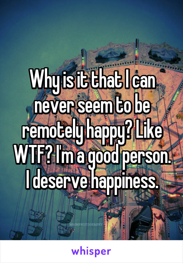Why is it that I can never seem to be remotely happy? Like WTF? I'm a good person. I deserve happiness.
